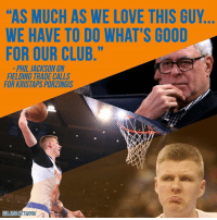"Club, New York Knicks, and Kristaps Porzingis: l'AS MUCH AS WE LOVE THIS GUY  WE HAVE TO DO WHAT'S GOOD  FOR OUR CLUB.""  PHIL JACKSON ON  FIELDING TRADE CALLS  FOR KRISTAPS PORZINGIS  NETWORK Maybe your squad should give the Knicks a call..."