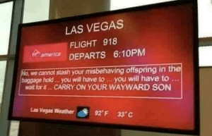 Airport humor: LAS VEGAS  FLIGHT 918  mer DEPARTS 6:10PM  we cannot stash your misbehaving offspring in the  baggage hold . you will have to. you will have to  walt for it... CARRY ON YOUR WAYWARD SON  Ls  Vegas Weather  92° F  33°C Airport humor