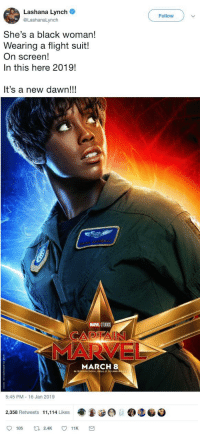 Wholesome empowering of women 💪: Lashana Lynch  @LashanaLynch  Follow  She's a black woman!  Wearing a flight suit!  On screen!  In this here 2019!  It's a new dawn!!!  MARVEL STUDIOS  MARCH 8  O 3D AND  5:45 PM 16 Jan 2019  ee @teo  2,358 Retweets 11,114 Likes  105 Wholesome empowering of women 💪