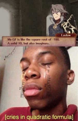 Square, Solid, and Square Root: Laslow  My GF is like the square root of -100.  A solid 10, but also imaginary.  [cries in quadratic formula]  4ac  2a  =ニ土v6-4ac sElF dEsTrUcT