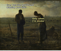 Life, Memes, and Classical Art: LASSICAL ART MEMES  Ever feel like you're just  wasting your life?  Only when  I'm awake