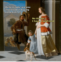 Are You Interested: LASSICAL ART MEMES  facebook.com/classicala rtmemes  Hello m lady, are you  interested in buying  some fish?  No thanks,  I have a boyfriend