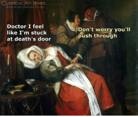 Doctor, Facebook, and Memes: LASSICAL ART MEMES  facebook.com/classicalartmeme  Doctor I feel  like I'm stuck  at death's door  Don't worry you'll  push through