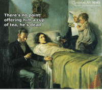 Theres No Point: LASSICAL ART MEMES  facebook.com/classicalartnemes  There's no point  offering him a cup  of tea, he's dead  Oh