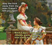 Bitch, Facebook, and Memes: LASSICAL ART MEMES  facebook.com/elassicalartmemes  Stay the fuck  away from my  man, I won't  tell you again  Bitch I donit want your man  nobody wants your  that's why he's with vou  man.