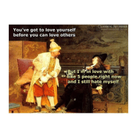 Love, True, and Classical Art: LASSICAL  You've got to love yourself  before you can love others  But I'min love with  like 5 people,right now  and I still hate myself True