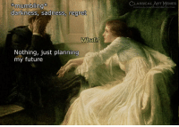 Facebook, Memes, and Regret: LASSICALART MEMES  facebook.com/classicalartmemes  mumbling  darkness, sadness, regret  What?  Nothing, just planning  my futuree