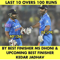 Anaconda, Memes, and Best: LAST 1O OVERS 100 RUNS  WWW.RVCJ.COM  78 (79)  40 (26)  BY BEST FINISHER MS DHONI &  UPCOMING BEST FINISHER  KEDAR JADHAV Finishing it in Style!