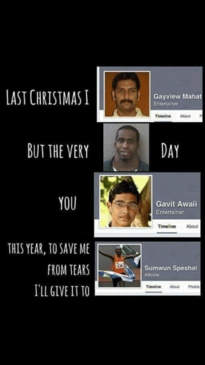 Christmas, Memes, and Via: LAST CHRISTMAS I  Gayview Mahat  Entertainer  Timeline About  BUT THE VERY  DAY  YOU  Gavit Awaii  Entertainer  Timeline About  THIS YEAR, TO SAVE ME  FROM TEARSSumwun Speshal  134  Athlete  TLL GIVE IT TO  Timeline AboutPhotos Sing it with me via /r/memes https://ift.tt/2DKVfFU