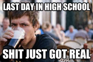 20 Best Memes About The Last Day Of School | SayingImages.com: LAST DAYIN HIGH SCHOOL  SHIT JUST GOT REAL  quickmeme.com 20 Best Memes About The Last Day Of School | SayingImages.com