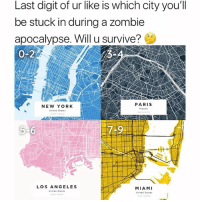 Memes, New York, and Canada: Last digit of ur like is which city you'll  be stuck in during a zombie  apocalypse. Will u survive?  0-2  PARIS  NEW YORK  United Seates  LOS ANGELES  Unitea Stares  MIAMI  Unitea States Obsessed with @yourownmaps! Custom maps of anywhere & Free Shipping to the US and Canada 🚀 Link in bio! ad