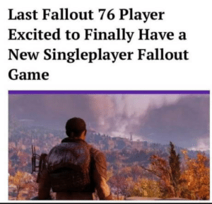 Last Fallout 76 player officially deemed the loneliest person on earth: Last Fallout 76 Player  Excited to Finally Have a  New Singleplayer Fallout  Game Last Fallout 76 player officially deemed the loneliest person on earth