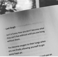 Last Laugh: Last laugh  Isn't it funny how you don't become what  they can't live without until you are living  without them.  You become oxygen to their lungs when  you are finally allowing yourself to get  some fresh air.  icad out on