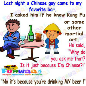 """Beer, Drinking, and Chinese: Last night a Chinese guy came to my  favorite bar.  I asked him if he knew Kung Fu  vaa  or some  other  martial  art.  He said,  """"Why do  you ask me that?  Is it just because I'm Chinese?!""""  wa  FURWA33  Forgec Gumwaa Have Funwaa  """"No it's because you're drinking MY beer !""""  inawaay He looks like a Chinese stereotype."""
