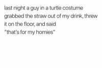 "Fam, Funny, and Lol: last night a guy in a turtle costume  grabbed the straw out of my drink, threw  it on the floor, and said  ""that's for my homies"" I would've done the same fam lol"