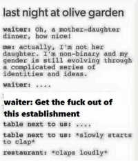Dank, Fucking, and Olive Garden: last night at olive garden  waiter: oh, a mother-daughter  dinner, how nice!  me: actually, I m not here  daughter  I'm non-binary and my  gender is still evolving through  a complicated series of  identities and ideas.  waiter:  waiter: Get the fuck out of  this establishment  table next to us  table next to us  *slowly starts  to clap  restaurant  *claps loudly* Fixed