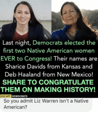 Memes, Native American, and American: Last night, Democrats elected the  first two Native American womer  EVER to Congress! Their names are  Sharice Davids from Kansas and  Deb Haaland from New Mexico!  SHARE TO CONGRATULATE  THEM ON MAKING HISTORY!  OCCUPY  DEMOCRATS  So you admit Liz Warren isn't a Native  American? (GC)