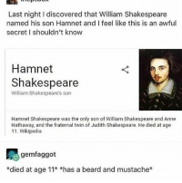 Beard, Memes, and Shakespeare: Last night I discovered that William Shakespeare  named his son Hamnet and I feel like this is an awful  secret I shouldn't know  Hamnet  Shakespeare  William Shakespeare's son  Hamnet Shakespeare was the only son of William Shakespeare and Anne  Hathaway, and the fraternal twin of Judith Shakespeare. He died at age  11. Wikipedia  gemfaggot  *died at age 11* *has a beard and mustache* Lord...Farquaad? - Max textpost textposts
