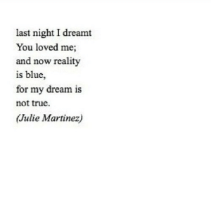 True, Blue, and Reality: last night I dreamt  You loved me  and now reality  is blue,  for my dream is  not true  Julie Martinez) https://iglovequotes.net/