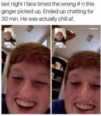 Af, Chill, and Ginger: last night I face timed the wrong # n this  ginger picked up. Ended up chatting for  30 min. He was actually chill af Sometimes a wrong number can be the right one.