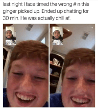 And who says the internet doesnt bring people together: last night I face timed the wrong # n this  ginger picked up. Ended up chatting for  30 min. He was actually chill af. And who says the internet doesnt bring people together