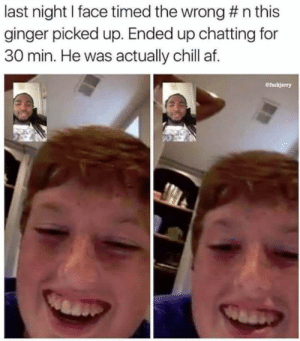 Af, Chill, and Ginger: last night I face timed the wrong # n this  ginger picked up. Ended up chatting for  30 min. He was actually chill af I laughed too hard at this.