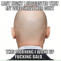 Fucking, Memes, and Cunt: LAST NIGHT I SUGGESTED THAT  MY WIFE SHAUE HER CUNT  QuFknCnt  THIS MORNING I WOKE UP  FUCKING BALD Cuntology