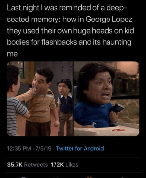 Android, Bodies , and George Lopez: Last night I was reminded of a deep-  seated memory: how in George Lopez  they used their own huge heads on kid  bodies for flashbacks and its haunting  me  12:35 PM 7/5/19 Twitter for Android  35.7K Retweets 172K Likes Me_irl