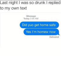 Drunk, Funny, and Memes: Last night I was so drunk I replied  to my own text  iMessage  Today 2:05 AM  Did yuo get home safe  Yes I'm homew now  Delivered Funny Memes. Updated Daily! ⇢ FunnyJoke.tumblr.com 😀
