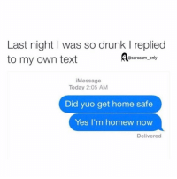 Drunk, Funny, and Memes: Last night I was so drunk l replied  to my own text  @sarcasm only  Message  Today 2:05 AM  Did yuo get home safe  Yes, I'm home  w now  Delivered ⠀