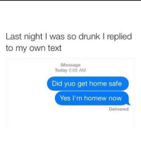 Drunk, Smashing, and Last Night: Last night I was so drunk l replied  to my own text  i Message  Today 2:05 AM  Did yuo get home safe  Yes I'm home  now  Delivered Lmfao. Smash that like button and tag some friends!