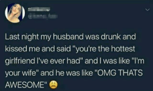 "Thats Awesome: Last night my husband was drunk and  kissed me and said""you're the hottest  girlfriend I've ever had"" and I was like ""I'm  your wife"" and he was like ""OMG THATS  AWESOME"""