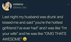 "Drunk, Omg, and Husband: Last night my husband was drunk and  kissed me and said ""you're the hottest  girlfriend I've ever had"" and I was like ""I'm  your wife"" and he was like ""OMG THATS  AWESOME"" What a husband (:-"