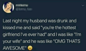 "That's adorable: Last night my husband was drunk and  kissed me and said ""you're the hottest  girlfriend I've ever had"" and I was like ""I'm  your wife"" and he was like ""OMG THATS  AWESOME"" That's adorable"