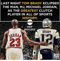 Skip Bayless made this statement yesterday. What do you think?: LAST NIGHT  TOM BRADY  ECLIPSED  THE MAN, MJ, MICHAEL JORDAN,  AS THE GREATEST  CLUTCH  PLAYER IN ALL OF SPORTS  HISTORY  3533  SKIP  BAYLESS  BRADY  SKIP?  HANNON  UNDISPUTED Skip Bayless made this statement yesterday. What do you think?