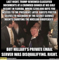 Funny Democrat Memes: LAST NIGHT TRUMP REVIEWED CLASSIFIED  DOCUMENTS ATACROWDED DINNER AT HIS GOLF  RESORT IN FLORIDA, WHERE $200,000 BUYS YOU  ACCESS TO THE PRESIDENT LATER, GUESTS POSTED  SELFIES TO FACEBOOK OF THE SECRETSERVICE  AGENTS CARRYING THE NUCLEAR BRIEFCASES.  BUT HILLARY SPRIVATE EMAIL  SERVER WAS DISQUALIFYING RIGHT  OCCUPY  DEMOCRATS  MEMEFUL COM