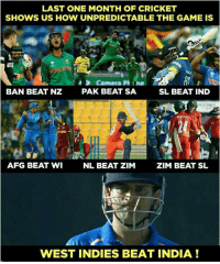west indies: LAST ONE MONTH OF CRICKET  SHOWS US HOW UNPREDICTABLE THE GAME IS  BAN BEAT NZ  PAK BEAT SA  SL BEAT IND  AFG BEAT WI  NL BEAT ZIM  ZIM BEAT SL  WEST INDIES BEAT INDIA!