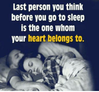 go to sleep: Last person you think  before you go to sleep  is the one whom  your heart belongs to.
