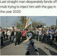 Gay, Him, and Man: Last straight man desperately fends off  mob trying to inject him with the gay in  the year 2020 Me🌈irl
