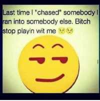 """Witness Me: Last time l """"chased"""" somebody l  ran into somebody else. Bitch  e  stop playin wit me"""