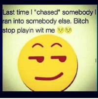 "Memes, 🤖, and Witness: Last time l ""chased"" somebody  ran into somebody else. Bitch  stop playin wit me  e  ie 💯"