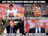LAST TIME THE PATRIOTSWERESHUTOUTATHOME.  NFL MEMES  HE WAS IN CLEVELAND  HE WAS AIROOKIE  HE WAS IN HIGH SCHOOL  HE WAS PAYING TAXES RT @NFL_Memes: It's been a while..