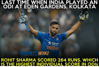 Last time when India played an ODI at Eden Gardens was back in 2014 !: LAST TIME WHEN INDIA PLAYED AN  ODI AT EDEN GARDENS, KOLKATA  Star  WIKI  ROHIT SHARMA SCORED 264 RUNS. WHICH  IS THE HIGHEST INDIVIDUAL SCORE IN ODIs Last time when India played an ODI at Eden Gardens was back in 2014 !