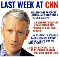 "America, cnn.com, and Conway: LAST WEEK AT CNN  AN ASSOCIATE PRODUCER  CALLED AMERICAN VOTERS  "" STUPID AS SH*T""  A PROMINENT POLITICAL  COMMENTATOR SAID  ""RUSSIA IS A NOTHING  BURGER  AN ASSOCIATE PRODUCER  SAID KELLYANNE CONWAY  ""LOOKS LIKE SHE GOT HIT  WITH A SHOVEL""  .AND THE NETWORK TRIED  TO BLACKMAIL SOMEONE  URNING  ROINT USA  WHO MADE FUN OF THEM They are having a hard time. 🔴www.TooSavageForDemocrats.com🔴 JOINT INSTAGRAM: @rightwingsavages Partners: 🇺🇸 @The_Typical_Liberal 🇺🇸 @theunapologeticpatriot 🇺🇸 @DylansDailyShow 🇺🇸 @keepamerica.usa 🇺🇸@Raised_Right_ 🇺🇸@conservative.female 🇺🇸 @too_savage_for_liberals 🇺🇸 @Conservative.American DonaldTrump Trump 2A MakeAmericaGreatAgain Conservative Republican Liberal Democrat Ccw247 MAGA Politics LiberalLogic Savage TooSavageForDemocrats Instagram Merica America PresidentTrump Funny True SecondAmendment"