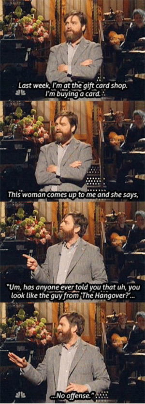 """The Hangover, Hangover, and The Gift: Last week, I'm at the gift card shop.  I'm buying a card.  This woman comes up to me and she says  """"Um, has anyone ever told you that uh, you  look like the guy from The Hangover?...  ...No offense."""" Zach Galifinakis at a gift card shop"""