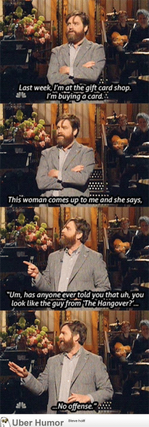 "omg-pictures:  Zach Galifinakis at a gift card shophttp://omg-pictures.tumblr.com: Last week, I'm at the gift card shop.  I'm buying a card.  This woman comes up to me and she says,  ""Um, has anyone ever told you that uh, you  look like the guy from The Hangover?.  No offense.  M Über Humor Steve holt! omg-pictures:  Zach Galifinakis at a gift card shophttp://omg-pictures.tumblr.com"