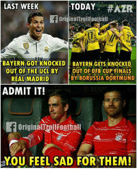 Finals, Memes, and Real Madrid: LAST WEEK  TODAY  #AZR  f originaITrollFootball  BAYERN GOTIKNOCKED BAYERN GETS KNOCKED  OUT OF THE UCL BY  OUT OF DFB CUP FINALS  BY BORUSSIA DORTMUND  REAL MADRID  ADMIT IT!  CHAN NS  f originalmrauFootball  YOU FEEL SAD FOR THEM! True! 😪😂