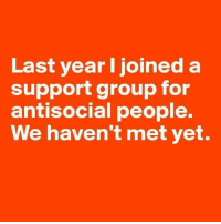 Are you a part of this group? :-D: Last year I joined a  support group for  antisocial people.  We haven't met yet. Are you a part of this group? :-D