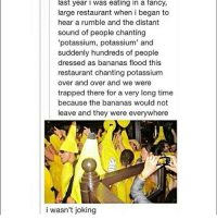 """I want this to happen to me in my lifetime~Ash: last year I was eating in a fancy,  large restaurant when i began to  hear a rumble and the distant  sound of people chanting  """"potassium, potassium' and  suddenly hundreds of people  dressed as bananas flood this  restaurant chanting potassium  over and over and we were  trapped there for a very long time  because the bananas would not  leave and they were everywhere  i wasn't joking I want this to happen to me in my lifetime~Ash"""