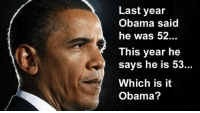 Birthday, Reddit, and Happy Birthday: Last year  Obama said  he was 52...  This year he  says he is 53...  Which is it  Obama? Ultimate funny happy birthday memes